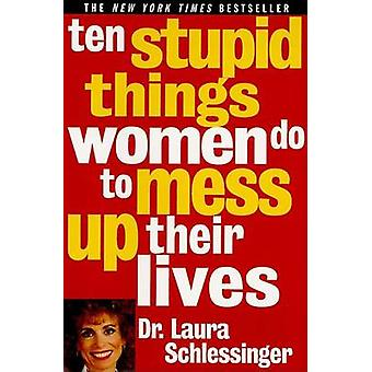 Ten Stupid Things Women Do to Mess up Their Lives by Laura Schlessing