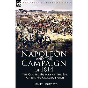 Napoleon and the Campaign of 1814 the Classic History of the End of the Napoleonic Epoch by Houssaye & Henry