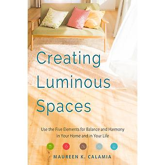 Creating Luminous Spaces  Use the Five Elements for Balance and Harmony in Your Home and in Your Life by Maureen K Calamia