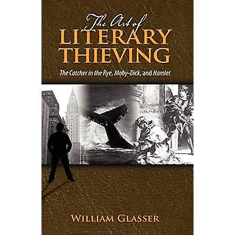 The Art of Literary Thieving The Catcher in the Rye MobyDick and Hamlet by Glasser & William & MD