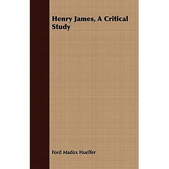 Henry James A Critical Study by Hueffer & Ford Madox