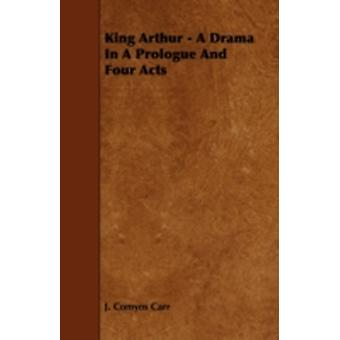 King Arthur  A Drama in a Prologue and Four Acts by Carr & J. Comyns