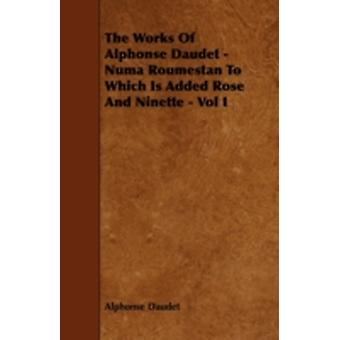 The Works of Alphonse Daudet  Numa Roumestan to Which Is Added Rose and Ninette  Vol I by Daudet & Alphonse