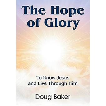 The Hope of Glory To Know Jesus and Live Through Him by Baker & Doug
