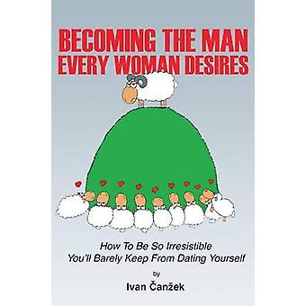 Becoming the Man Every Woman Desires How to be so irresistible youll barely keep from dating yourself by Canzek & Ivan