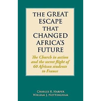 The Great Escape That Changed Africas Future  The Church in action and the secret flight of 60 African students to France by Harper & Charles R.