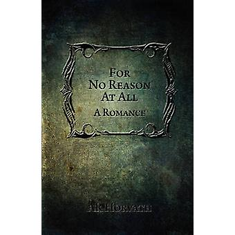 For No Reason At All A Romance by Horvath & A.R.
