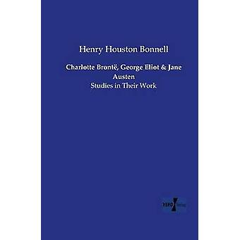 Charlotte Bront George Eliot and Jane AustenStudies in Their Work by Bonnell & Henry Houston