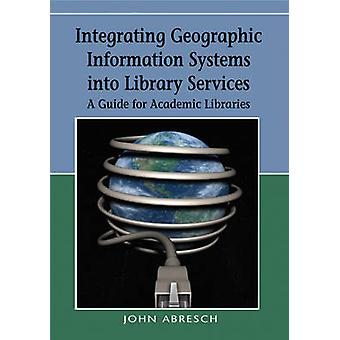 Integrating Geographic Information Systems into Library Services A Guide for Academic Libraries by Abresch & John