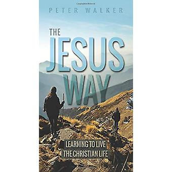 The Jesus Way - Learning to Live the Christian Life by Peter Walker -