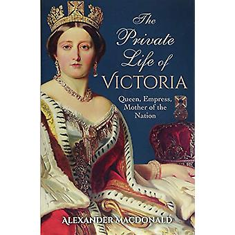 The Private Life of Victoria - Queen - Empress - Mother of the Nation