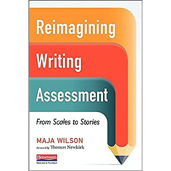 Reimagining Writing Assessment - From Scales to Stories by Maja Wilson