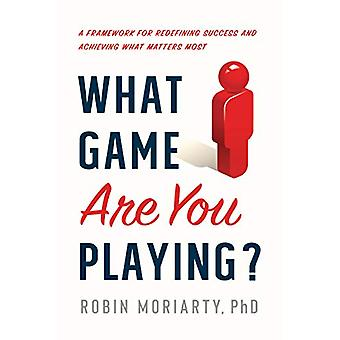What Game Are You Playing? - A Framework for Redefining Success and Ac