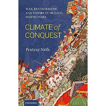 Climate of Conquest - War - Environment - and Empire in Mughal North I