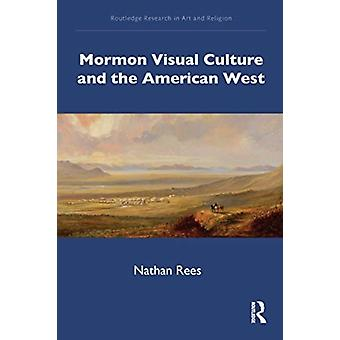 Mormon Visual Culture and the American West by Nathan University of West Georgia Rees