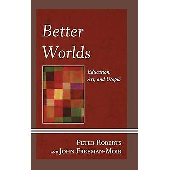 Better Worlds - Education - Art - and Utopia by Peter Roberts - 978073