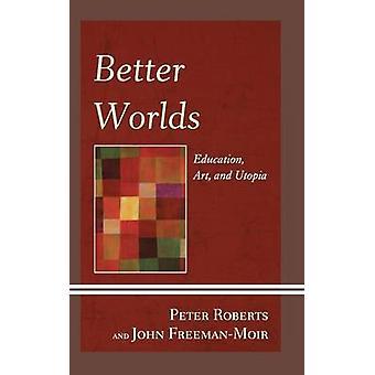 Better Worlds - Education - Art - and Utopia di Peter Roberts - 978073