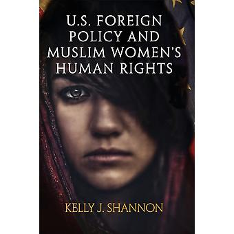 U.S. Foreign Policy and Muslim Womens Human Rights by Kelly J. Shannon