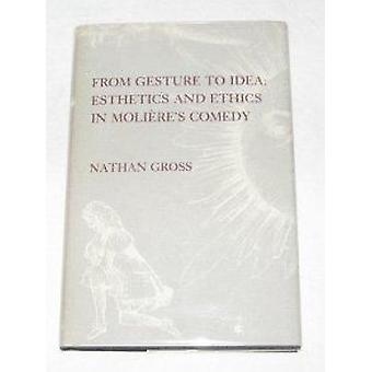 From Gesture to Idea - Esthetics and Ethics in Moliere's Comedy by Nat