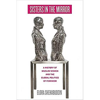 Sisters in the Mirror  A History of Muslim Women and the Global Politics of Feminism by Elora Shehabuddin
