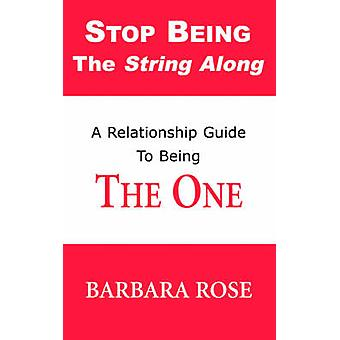Stop Being the String Along A Relationship Guide to Being THE ONE by ROSE & BARBARA