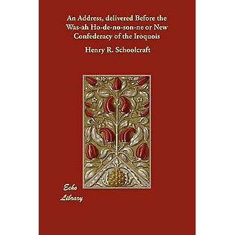 Un discorso pronunciato prima il Wasah Hodenosonne o nuova Confederazione irochese di Schoolcraft & Henry R.