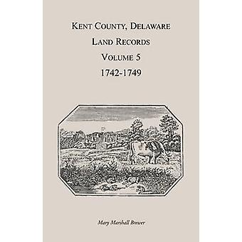 Kent County Delaware Land Records. Volume 5 17421749 by Brewer & Mary Marshal