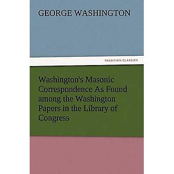 Washingtons Masonic Correspondence as Found Among the Washington Papers in the Library of Congress by Washington & George