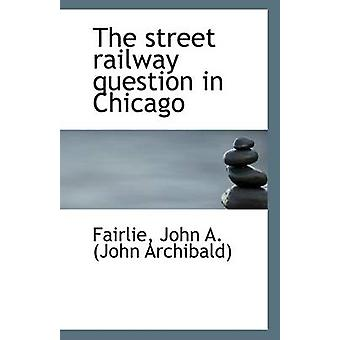 The Street Railway Question in Chicago by Fairlie John a (John Archib