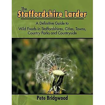 The Staffordshire Larder  A Definitive Guide to Wild Foods in Staffordshires Cities Towns Country Parks and Countryside by Pete Bridgwood