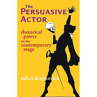 The Persuasive Actor  Rhetorical Power on the Contemporary Stage by Milan Dragicevich