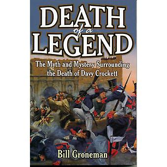 Death of a Legend The Myth and Mystery Surrounding the Death of Davy Crockett by Groneman & Bill