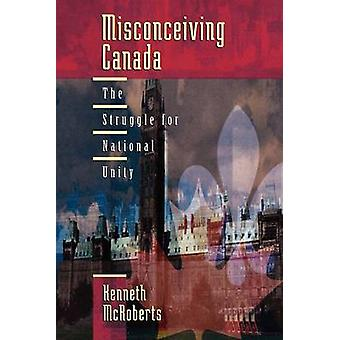 Misconceiving Canada The Struggle for National Unity by McRoberts & Kenneth