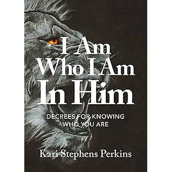 I Am Who I Am In Him Decrees For Knowing Who You Are by Perkins & Kari Stephens