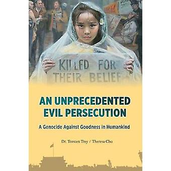 AN UNPRECEDENTED EVIL PERSECUTION A Genocide Against Goodness in Humankind by Trey & Torten