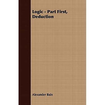 Logic  Part First Deduction by Bain & Alexander
