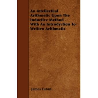 An Intellectual Arithmetic Upon The Inductive Method  With An Introdyction To Written Arithmatic by Eaton & James