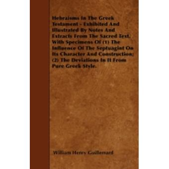 Hebraisms In The Greek Testament  Exhibited And Illustrated By Notes And Extracts From The Sacred Text. With Specimens Of 1 The Influence Of The Septuagint On Its Character And Construction 2 Th by Guillemard & William Henry