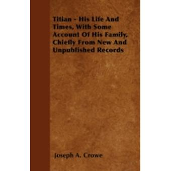 Titian  His Life And Times With Some Account Of His Family Chiefly From New And Unpublished Records by Crowe & Joseph A.