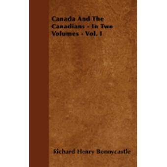 Canada And The Canadians  In Two Volumes  Vol. I by Bonnycastle & Richard Henry