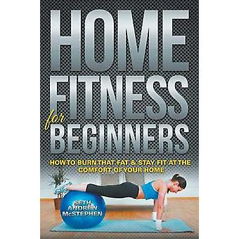 Home Fitness For Beginners How to Burn that Fat  Stay Fit at the Comfort of Your Home by McStephen & Seth Andrew
