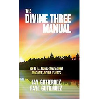 The Divine Three Manual How to Heal Yourself Safely and Simply Using Earths Natural Resources by Gutierrez & Jay
