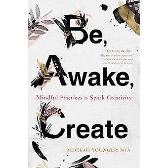 Be - Awake - Create - Mindful Practices to Spark Creativity by Rebekah