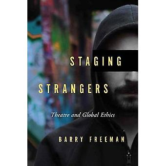 Staging Strangers  Theatre and Global Ethics by Barry Freeman