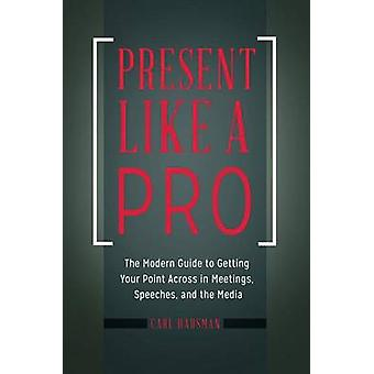 Present Like a Pro - The Modern Guide to Getting Your Point Across in
