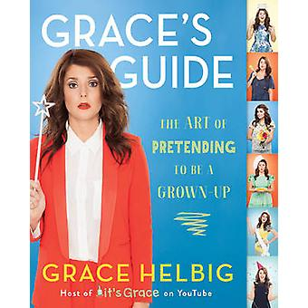 Grace's Guide - The Art of Pretending to be a Grown-Up by Grace Helbig