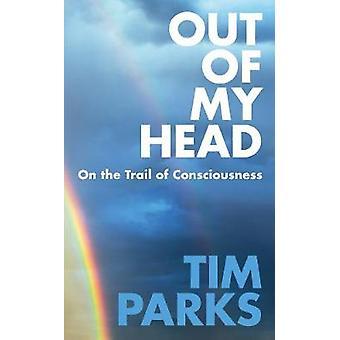 Out of My Head - Auf den Spuren des Bewusstseins von Tim Parks - 97819112