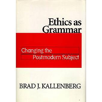 Ethics as Grammar Changing the Postmodern Subject by Kallenberg & Brad J.