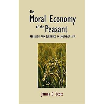 The Moral Economy of the Peasant - Rebellion and Subsistence in Southe