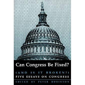 Can Congress be Fixed? - And is it Broken? Five Essays on Congressiona